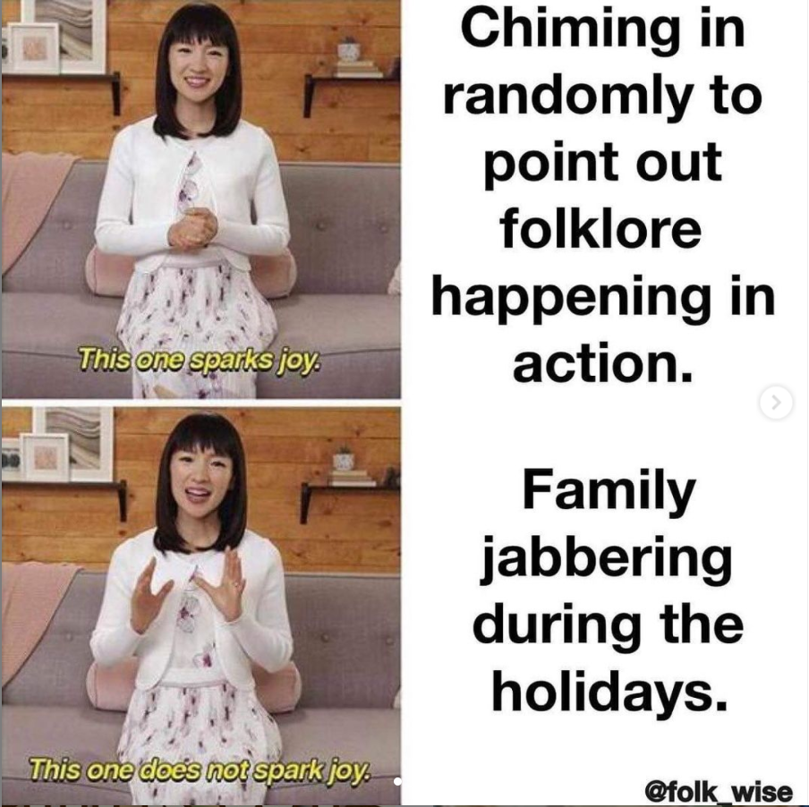 """a two frame photo and text combination. The first image is of Marie Kondo, a light skinned woman with short black hair wearing white with her hands clasped, dialogue text reading """"This one Sparks Joy"""" in yellow, and text to the right reading """"chiming in randomly to point out Folklore happening in action."""" The second image is of Kondo again, with dialogue text reading """"this one does not spark joy"""" and the text to the right reads """"family jabbering during the holidays."""""""
