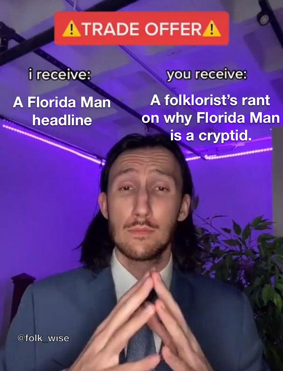 """An image of a light-skinned man wearing a suit with medium length long hair holding his hands in front of his chest in a blue-lit room. The text on screen reads """"Trade Offer: I receive: A Florida Man Headline. You Receive: A folklorist's rant on why Florida Man is a cryptid"""""""