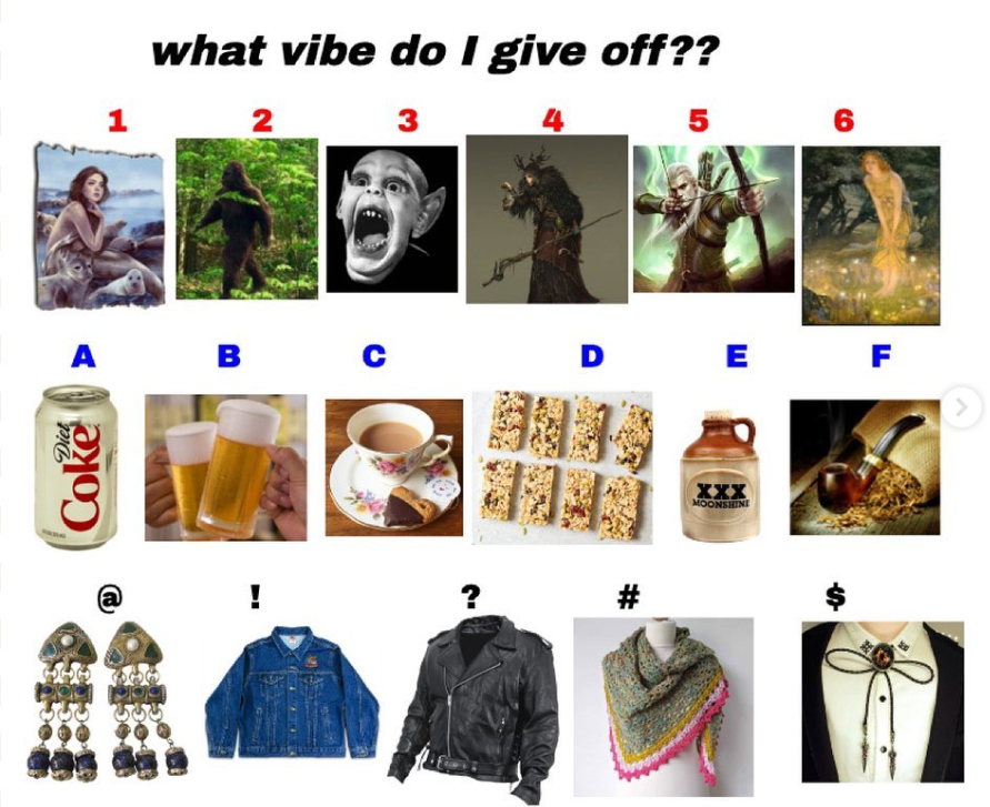 """white background with three rows of images. Top text reads """"what vibe do I give off ??"""". Row 1 are mythical creatures with numbered labels: Selkie (1), Bigfoot (2), vampire screaming (3), big witch (4), elf archer (5), fairy (6); Row 2 are vices: Diet Coke (A), beer (B), coffee with cookie in teacup ( C), granola bars (D), hard alcohol (E), tobacco pipe (F); Row 3 are fashion choices: big chunky earrings (@), blue Jean jacket (!), black leather jacket (?), knitted/crocheted shawl (#), bolo tie ($)"""