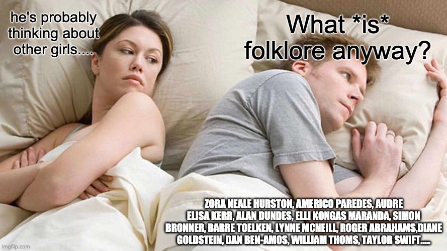 """Image of a light-skinned couple sharing a bed. A woman looking at the man turned away from her has text reading """"he's probably thinking about other girls..."""" over her head. The man, facing away looking deep in thought, is labelled """"What *is* folklore anyway?"""" At the bottom, the man is labelled with the names: Zora Neale Hurston, Américo Paredes, Audre Elisa Kerr, Ellie Kongas Maranda, Simon Bronner, Barre Toelken, Roger Abrahams, Diane Goldstein, Dan Ben-Amos, William Thomas, Taylor Swift....."""